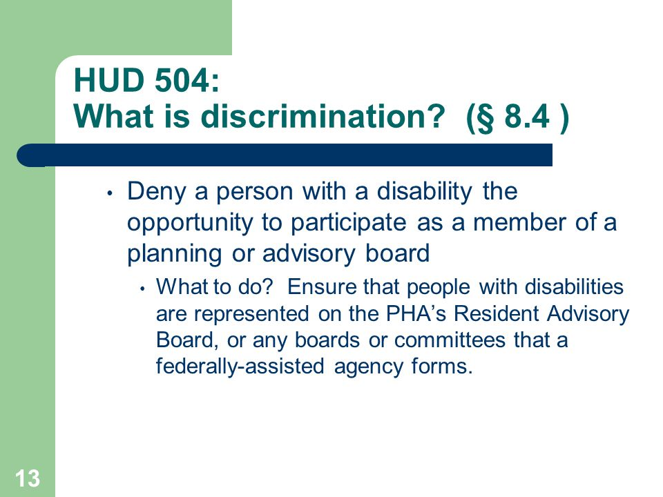 HUD 504: What is discrimination? (§ 8.4 ) Deny a person with a disability the opportunity to participate as a member of a planning or advisory board W