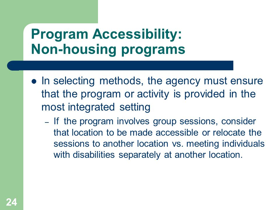 Program Accessibility: Non-housing programs In selecting methods, the agency must ensure that the program or activity is provided in the most integrat