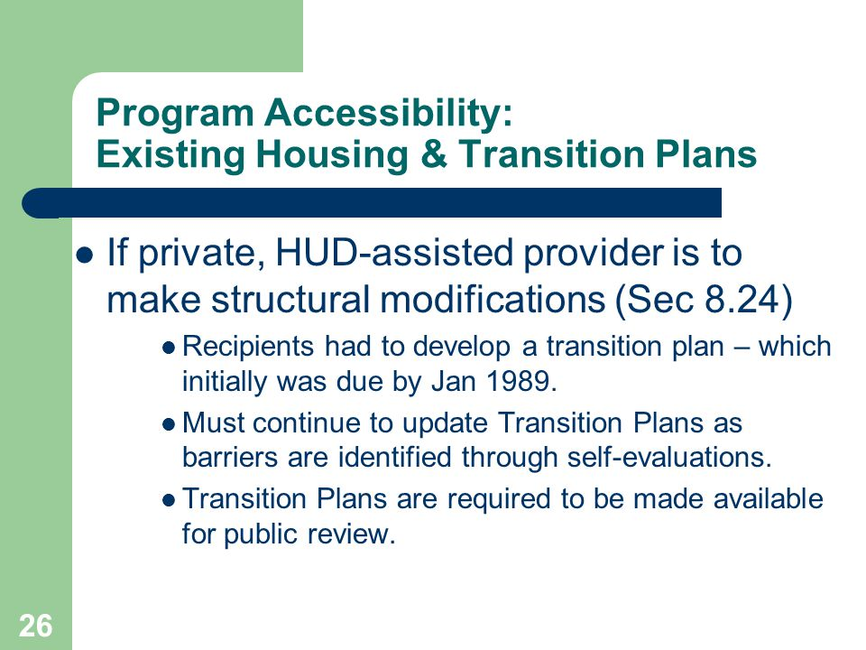 Program Accessibility: Existing Housing & Transition Plans If private, HUD-assisted provider is to make structural modifications (Sec 8.24) Recipients