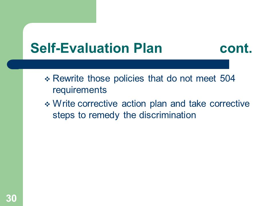 30 Self-Evaluation Plan cont. Rewrite those policies that do not meet 504 requirements Write corrective action plan and take corrective steps to remed