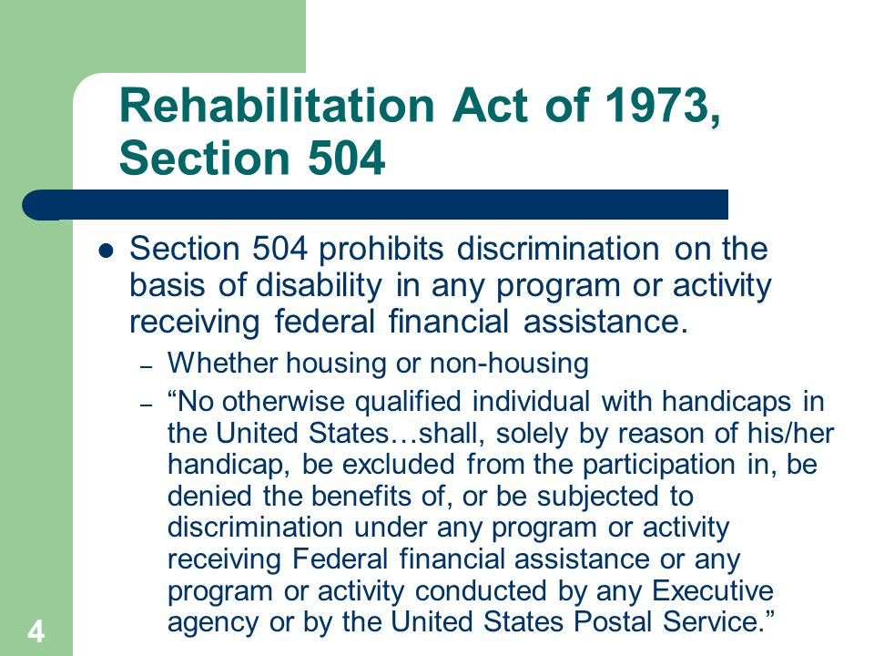4 Rehabilitation Act of 1973, Section 504 Section 504 prohibits discrimination on the basis of disability in any program or activity receiving federal