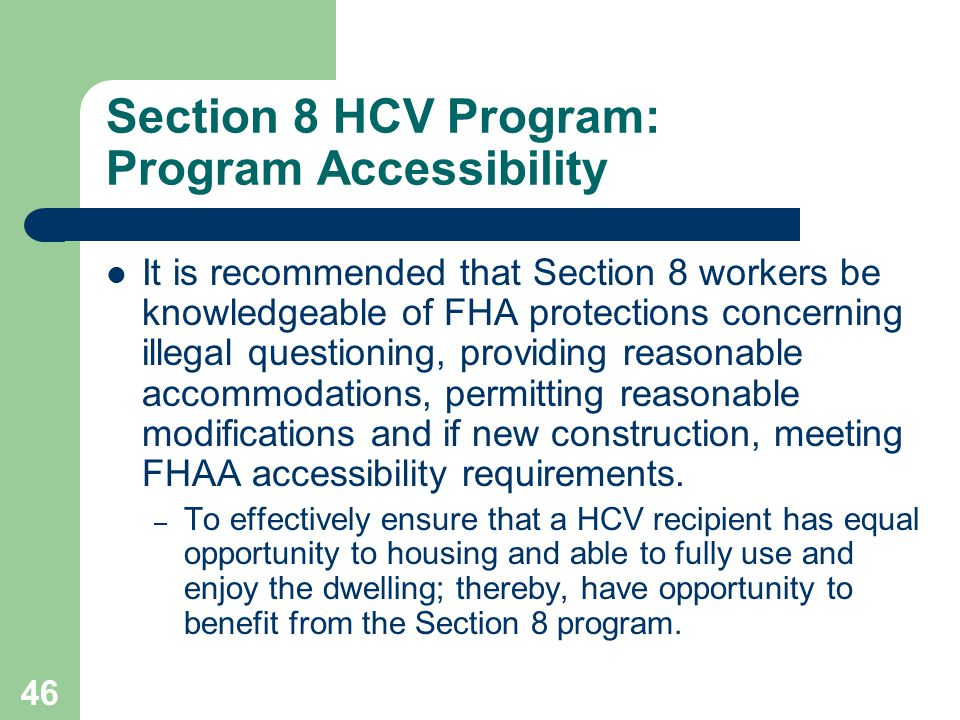 46 Section 8 HCV Program: Program Accessibility It is recommended that Section 8 workers be knowledgeable of FHA protections concerning illegal questi