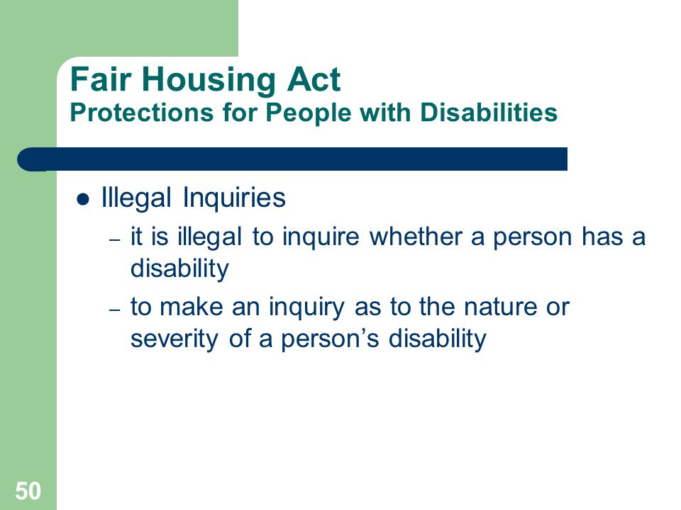 50 Fair Housing Act Protections for People with Disabilities Illegal Inquiries – it is illegal to inquire whether a person has a disability – to make