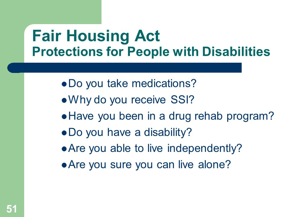 51 Fair Housing Act Protections for People with Disabilities Do you take medications? Why do you receive SSI? Have you been in a drug rehab program? D