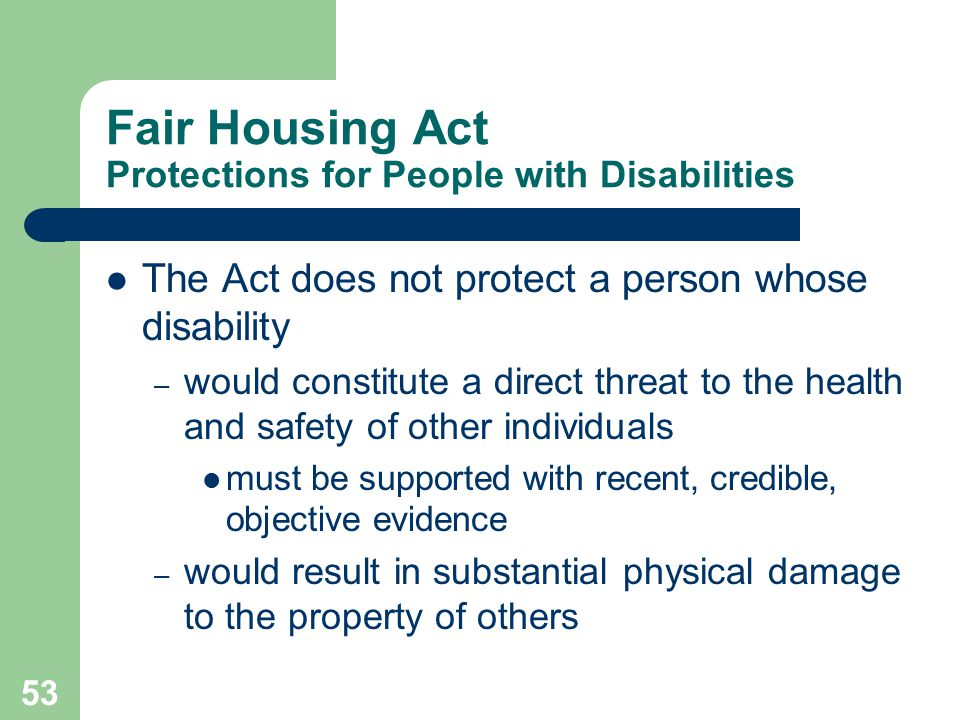 53 Fair Housing Act Protections for People with Disabilities The Act does not protect a person whose disability – would constitute a direct threat to