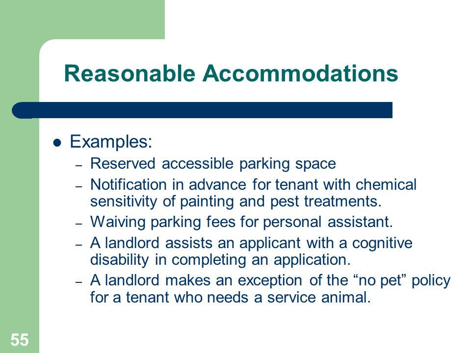 55 Reasonable Accommodations Examples: – Reserved accessible parking space – Notification in advance for tenant with chemical sensitivity of painting
