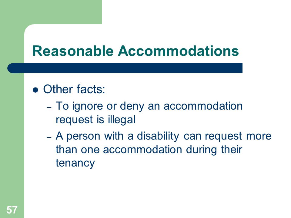 57 Reasonable Accommodations Other facts: – To ignore or deny an accommodation request is illegal – A person with a disability can request more than o
