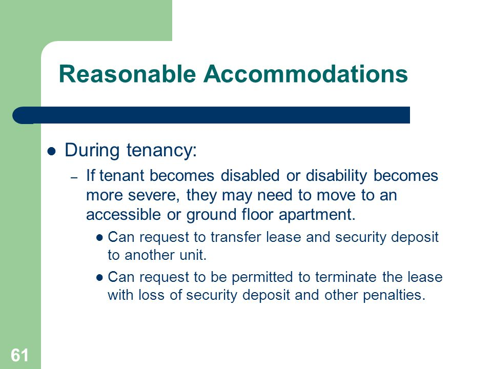 61 Reasonable Accommodations During tenancy: – If tenant becomes disabled or disability becomes more severe, they may need to move to an accessible or
