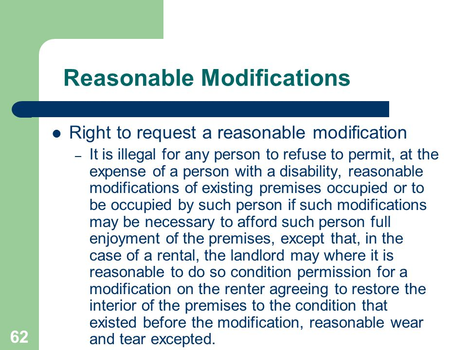 62 Reasonable Modifications Right to request a reasonable modification – It is illegal for any person to refuse to permit, at the expense of a person
