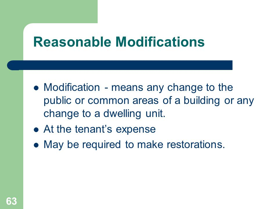 63 Reasonable Modifications Modification - means any change to the public or common areas of a building or any change to a dwelling unit. At the tenan