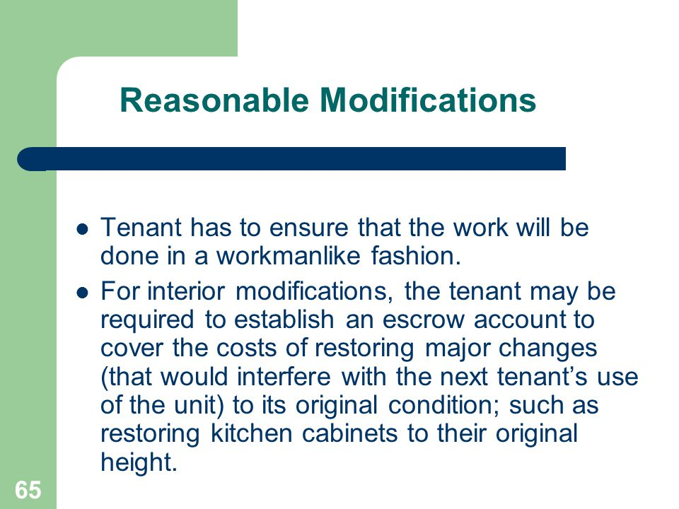 65 Reasonable Modifications Tenant has to ensure that the work will be done in a workmanlike fashion. For interior modifications, the tenant may be re