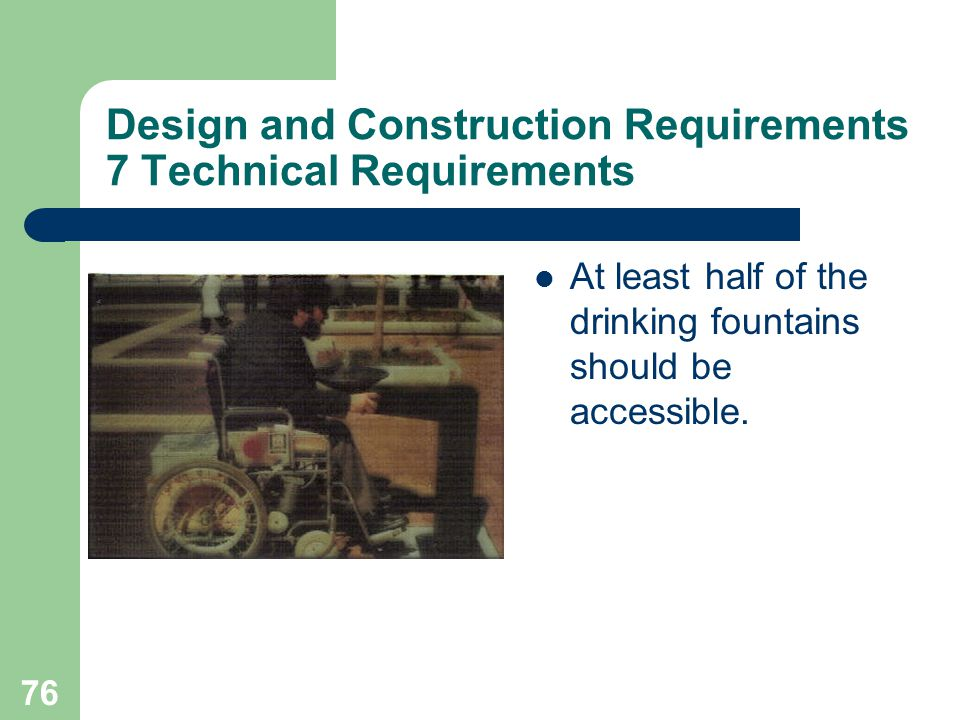 76 Design and Construction Requirements 7 Technical Requirements At least half of the drinking fountains should be accessible.