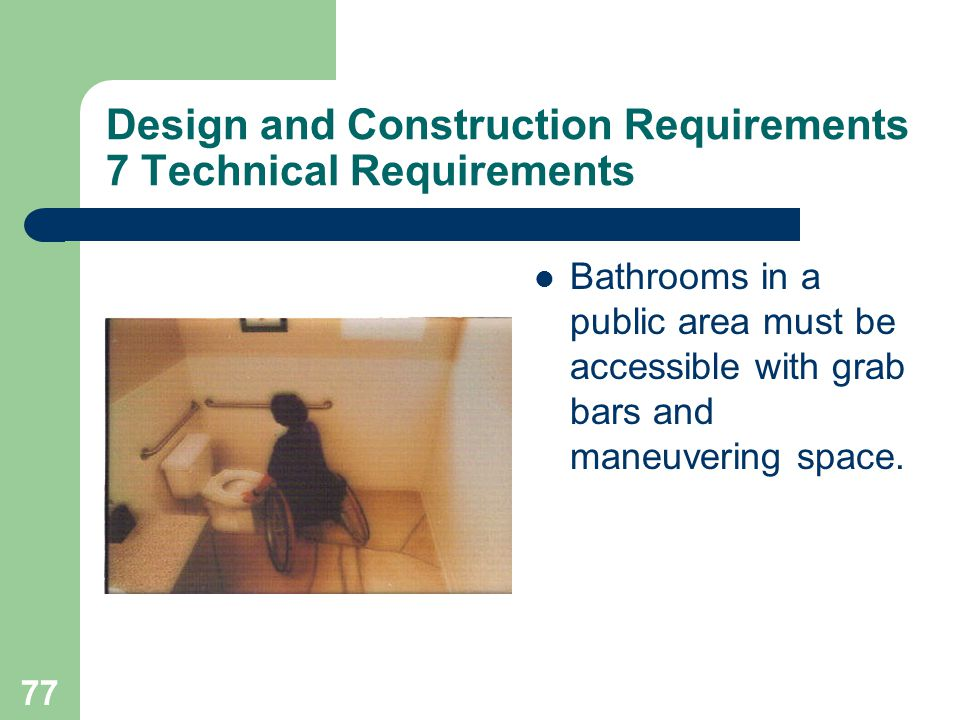 77 Design and Construction Requirements 7 Technical Requirements Bathrooms in a public area must be accessible with grab bars and maneuvering space.