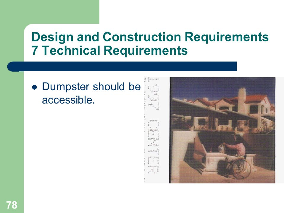 78 Design and Construction Requirements 7 Technical Requirements Dumpster should be accessible.