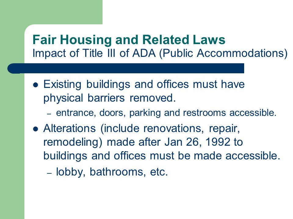Fair Housing and Related Laws Impact of Title III of ADA (Public Accommodations) Existing buildings and offices must have physical barriers removed. –