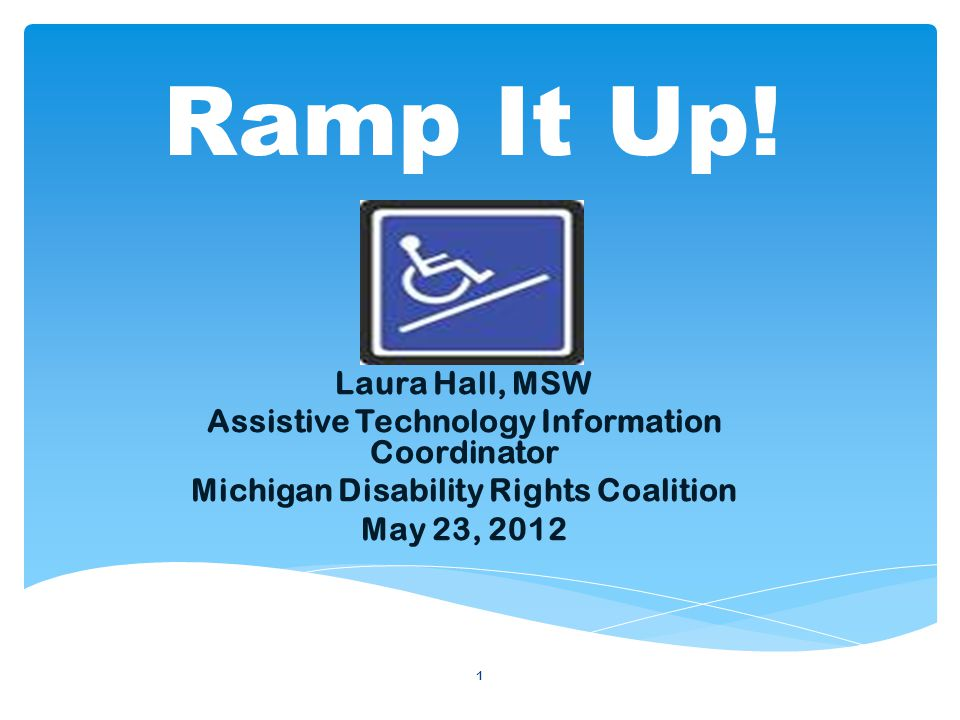 1 Laura Hall, MSW Assistive Technology Information Coordinator Michigan Disability Rights Coalition May 23, 2012 Ramp It Up!