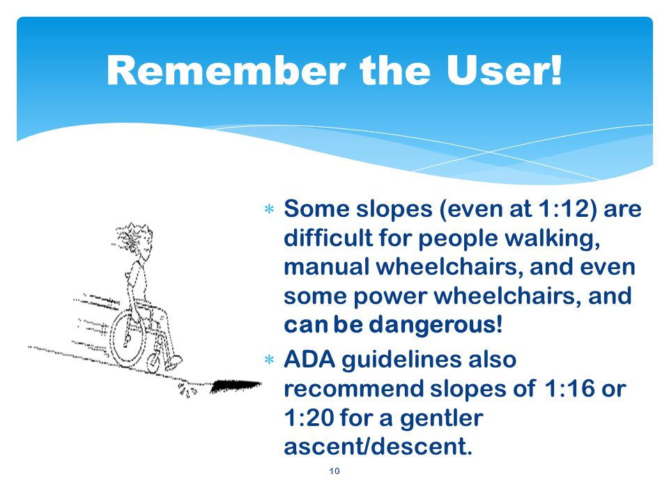 10 Some slopes (even at 1:12) are difficult for people walking, manual wheelchairs, and even some power wheelchairs, and can be dangerous.