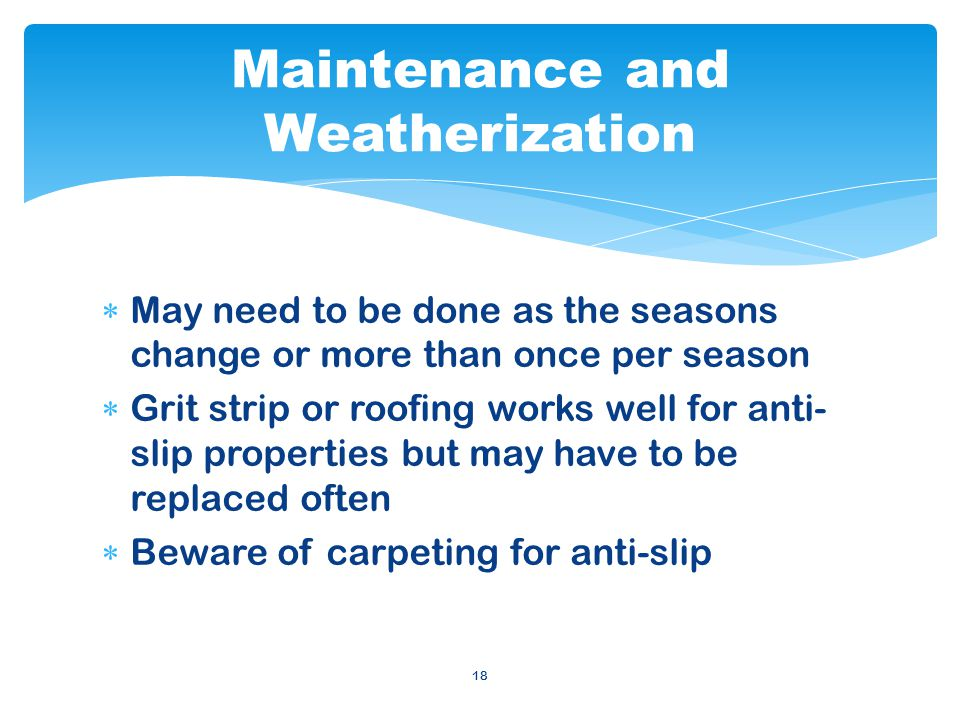 18 May need to be done as the seasons change or more than once per season Grit strip or roofing works well for anti- slip properties but may have to be replaced often Beware of carpeting for anti-slip Maintenance and Weatherization