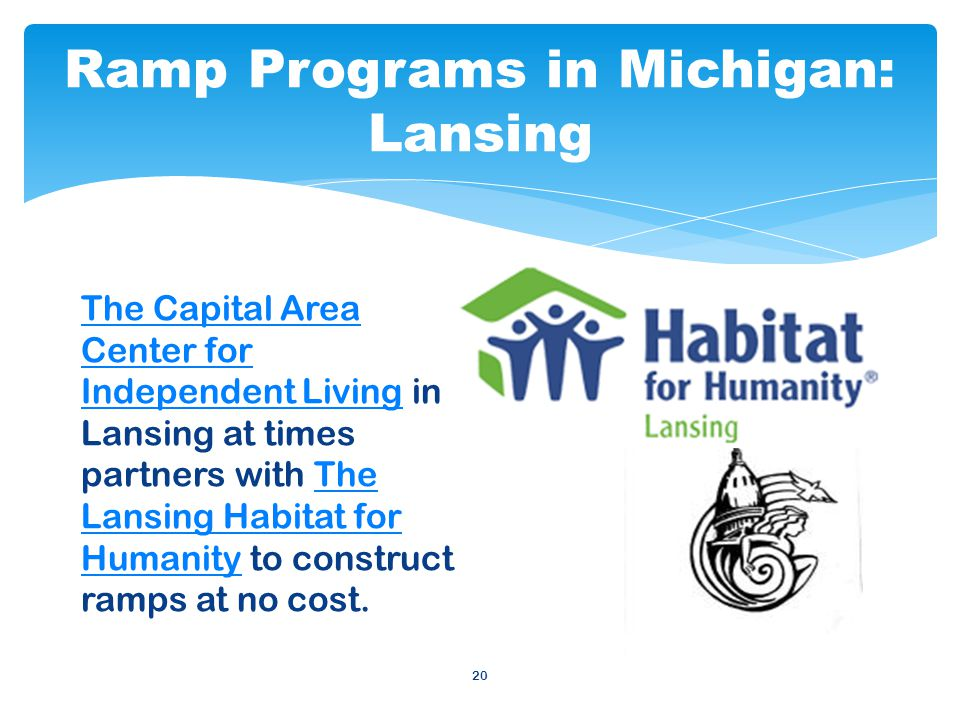 Ramp Programs in Michigan: Lansing 20 The Capital Area Center for Independent LivingThe Capital Area Center for Independent Living in Lansing at times partners with The Lansing Habitat for Humanity to construct ramps at no cost.The Lansing Habitat for Humanity