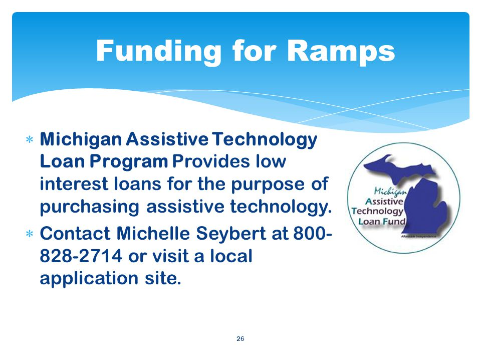 26 Michigan Assistive Technology Loan Program Provides low interest loans for the purpose of purchasing assistive technology.