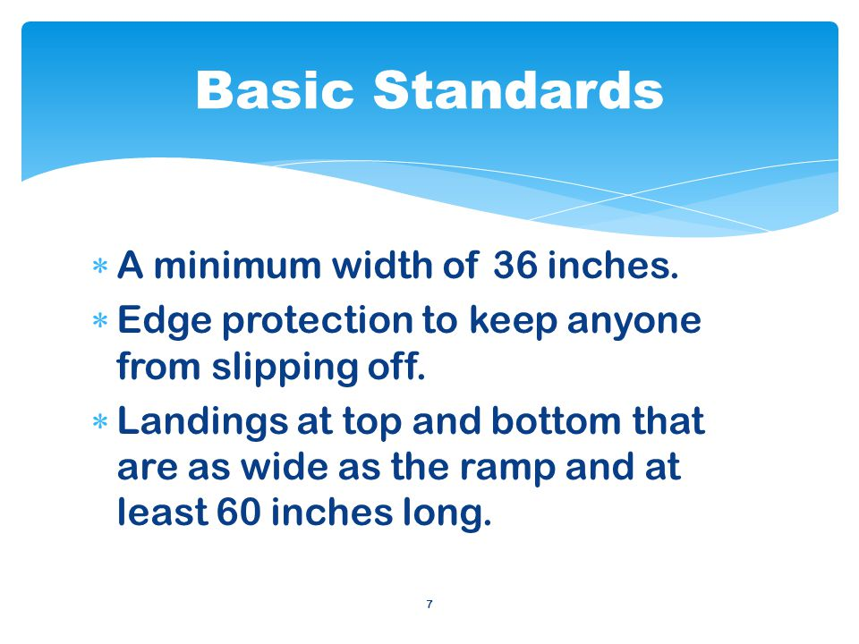 7 A minimum width of 36 inches. Edge protection to keep anyone from slipping off.
