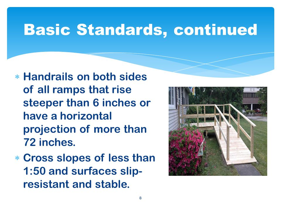 9 The minimum standard for the slope of a ramp is 1:12, meaning that for every inch of rise (height) a ramp should extend (run) horizontally 12 inches.
