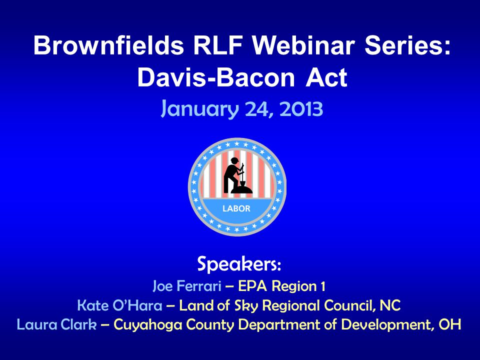 Brownfields RLF Webinar Series: Davis-Bacon Act January 24, 2013 Speakers: Joe Ferrari – EPA Region 1 Kate OHara – Land of Sky Regional Council, NC Laura Clark – Cuyahoga County Department of Development, OH