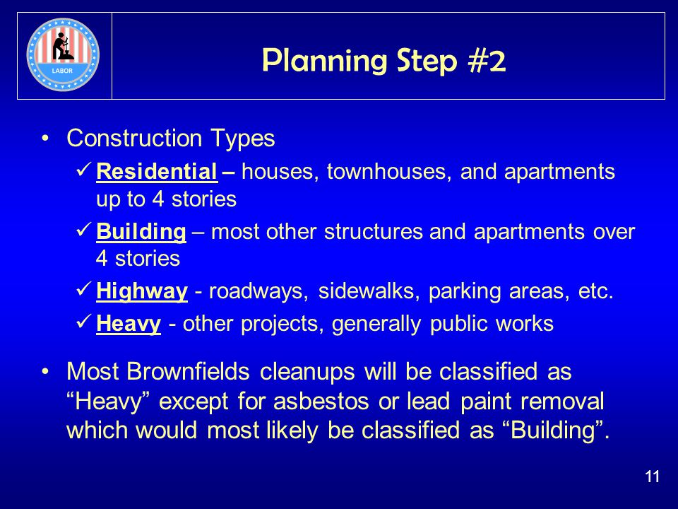 11 Planning Step #2 Construction Types Residential – houses, townhouses, and apartments up to 4 stories Building – most other structures and apartments over 4 stories Highway - roadways, sidewalks, parking areas, etc.
