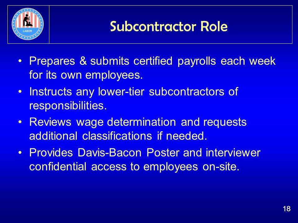 18 Subcontractor Role Prepares & submits certified payrolls each week for its own employees.