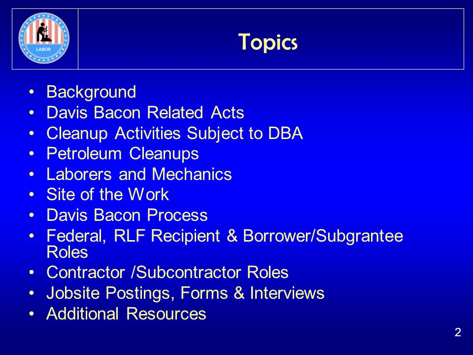 2 Topics Background Davis Bacon Related Acts Cleanup Activities Subject to DBA Petroleum Cleanups Laborers and Mechanics Site of the Work Davis Bacon Process Federal, RLF Recipient & Borrower/Subgrantee Roles Contractor /Subcontractor Roles Jobsite Postings, Forms & Interviews Additional Resources
