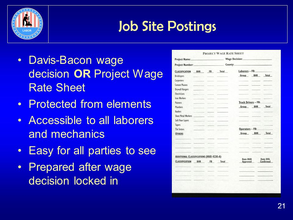 21 Job Site Postings Davis-Bacon wage decision OR Project Wage Rate Sheet Protected from elements Accessible to all laborers and mechanics Easy for all parties to see Prepared after wage decision locked in