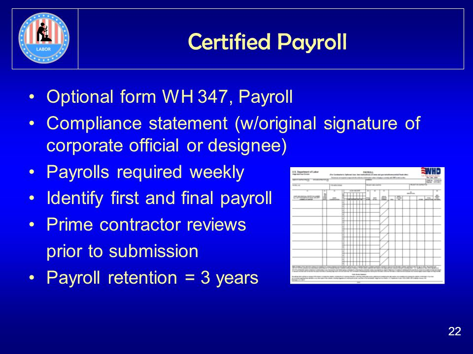 22 Certified Payroll Optional form WH 347, Payroll Compliance statement (w/original signature of corporate official or designee) Payrolls required weekly Identify first and final payroll Prime contractor reviews prior to submission Payroll retention = 3 years
