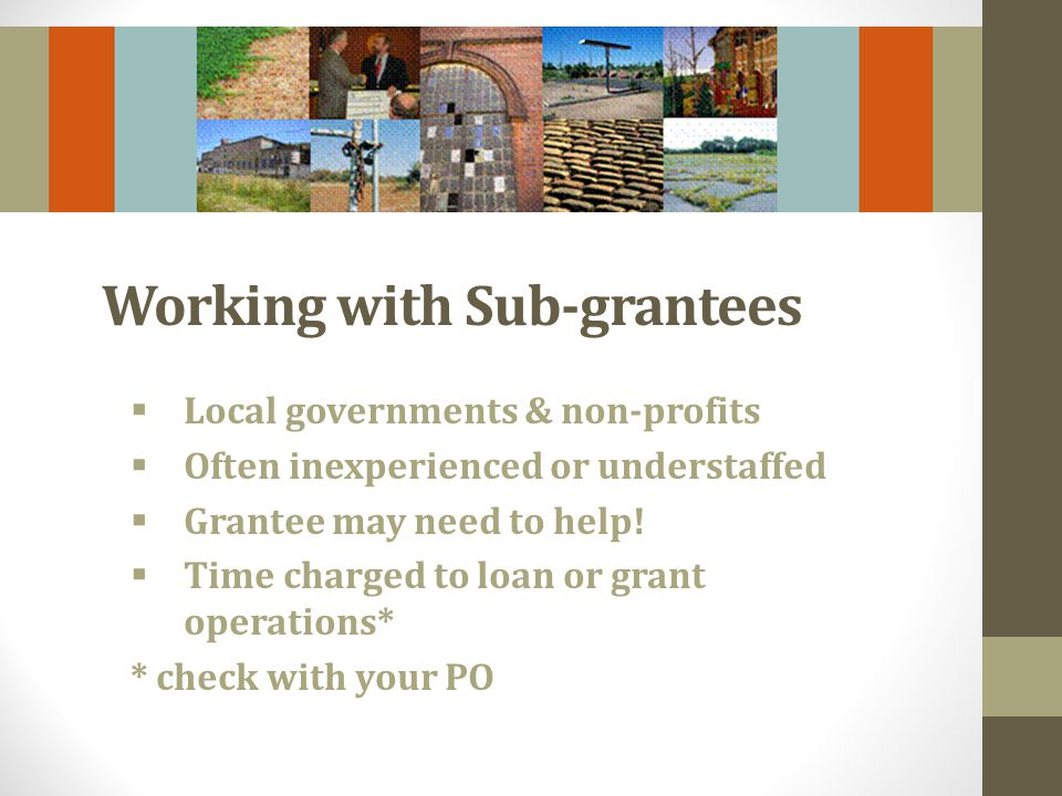 Working with Sub-grantees Local governments & non-profits Often inexperienced or understaffed Grantee may need to help.