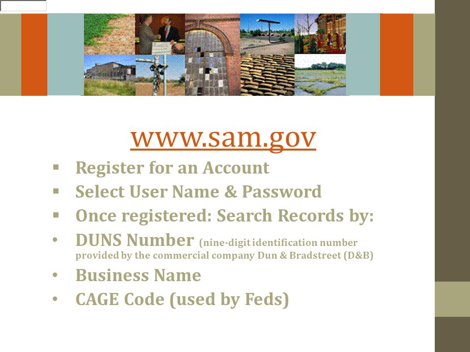 www.sam.gov Register for an Account Select User Name & Password Once registered: Search Records by: DUNS Number (nine-digit identification number provided by the commercial company Dun & Bradstreet (D&B) Business Name CAGE Code (used by Feds)