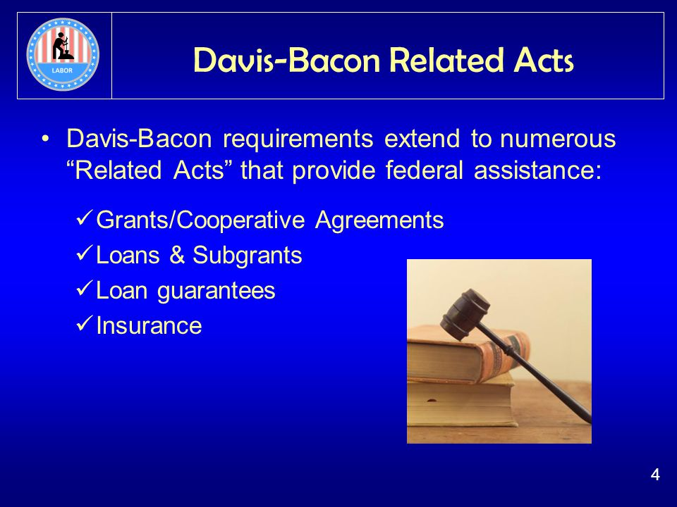 4 Davis-Bacon Related Acts Davis-Bacon requirements extend to numerous Related Acts that provide federal assistance: Grants/Cooperative Agreements Loans & Subgrants Loan guarantees Insurance