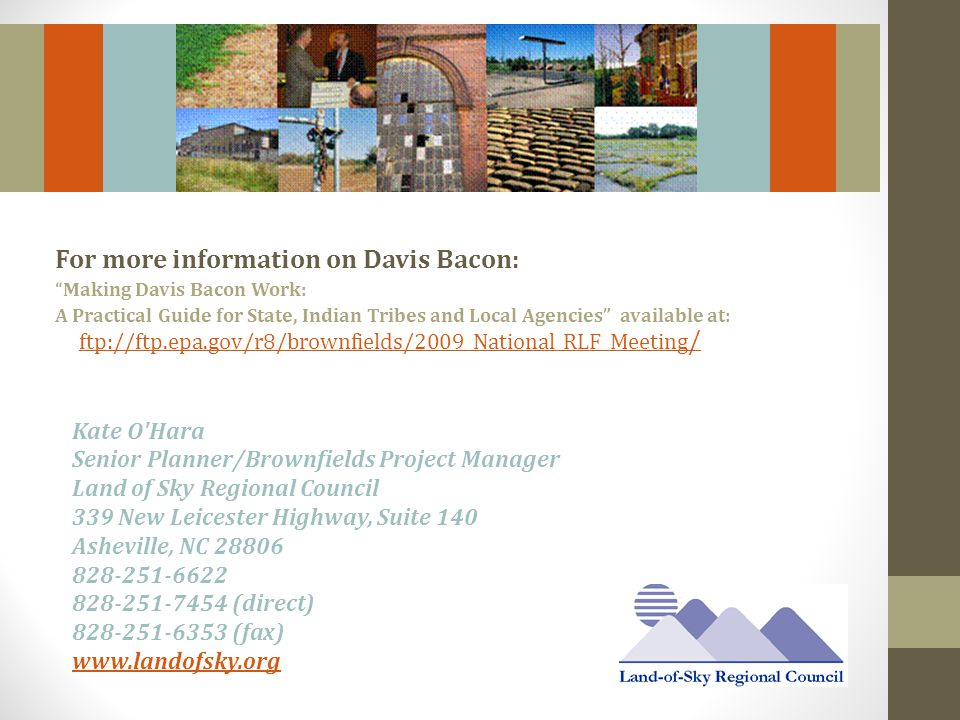 For more information on Davis Bacon: Making Davis Bacon Work: A Practical Guide for State, Indian Tribes and Local Agencies available at: ftp://ftp.epa.gov/r8/brownfields/2009_National_RLF_Meeting / ftp://ftp.epa.gov/r8/brownfields/2009_National_RLF_Meeting / Kate O Hara Senior Planner/Brownfields Project Manager Land of Sky Regional Council 339 New Leicester Highway, Suite 140 Asheville, NC 28806 828-251-6622 828-251-7454 (direct) 828-251-6353 (fax) www.landofsky.org