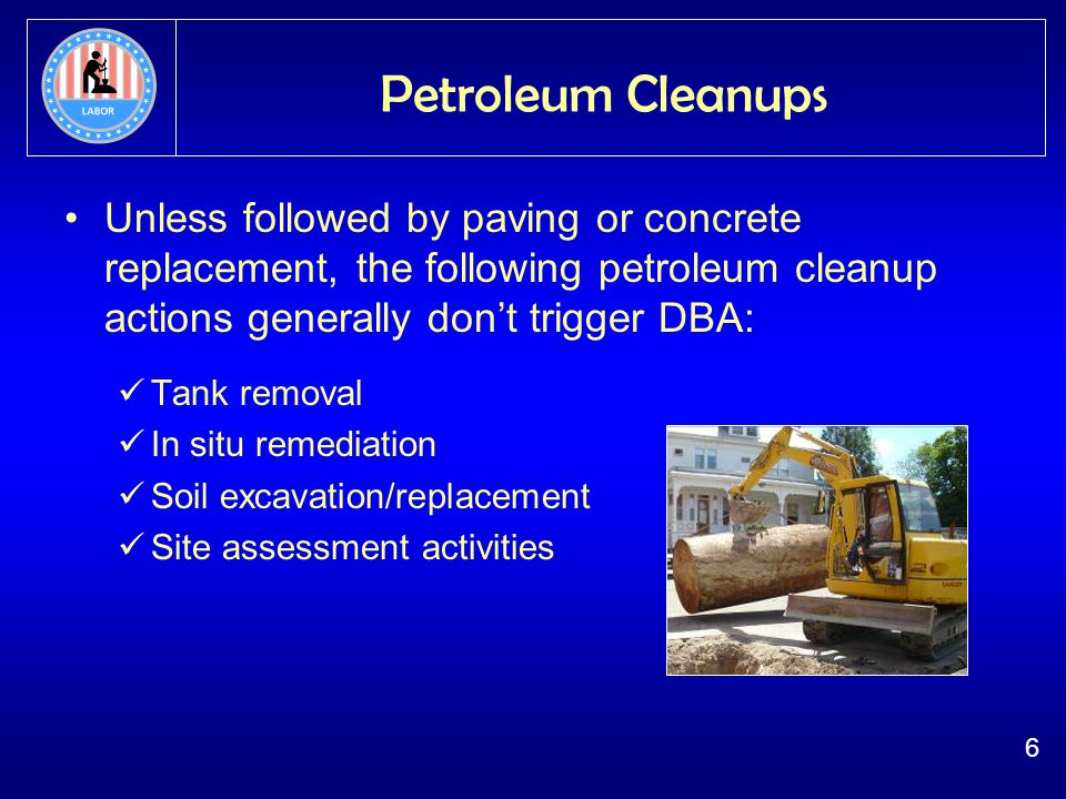 6 Petroleum Cleanups Unless followed by paving or concrete replacement, the following petroleum cleanup actions generally dont trigger DBA: Tank removal In situ remediation Soil excavation/replacement Site assessment activities