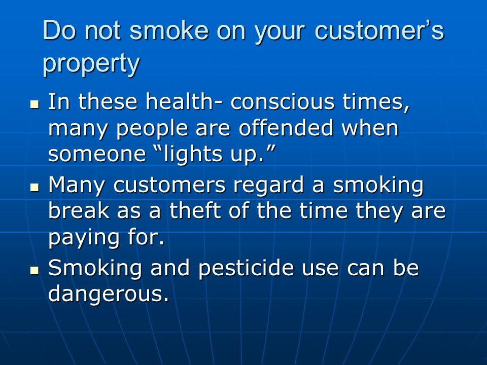 Do not smoke on your customers property In these health- conscious times, many people are offended when someone lights up. In these health- conscious