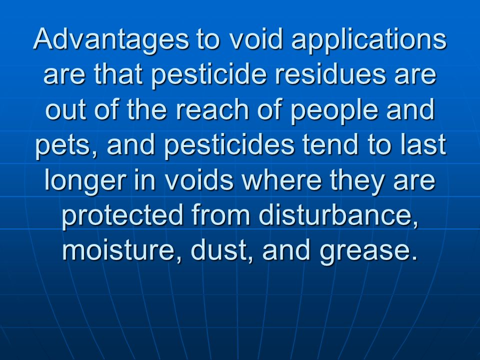 Advantages to void applications are that pesticide residues are out of the reach of people and pets, and pesticides tend to last longer in voids where