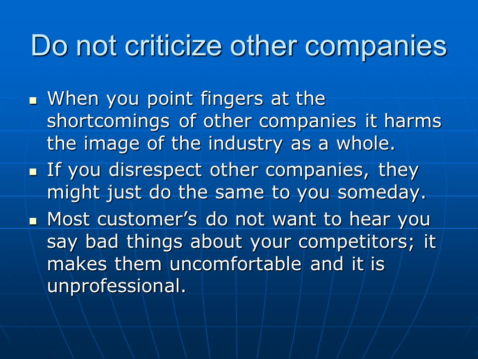 Do not criticize other companies When you point fingers at the shortcomings of other companies it harms the image of the industry as a whole. When you