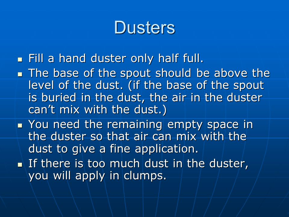 Dusters Fill a hand duster only half full. Fill a hand duster only half full. The base of the spout should be above the level of the dust. (if the bas