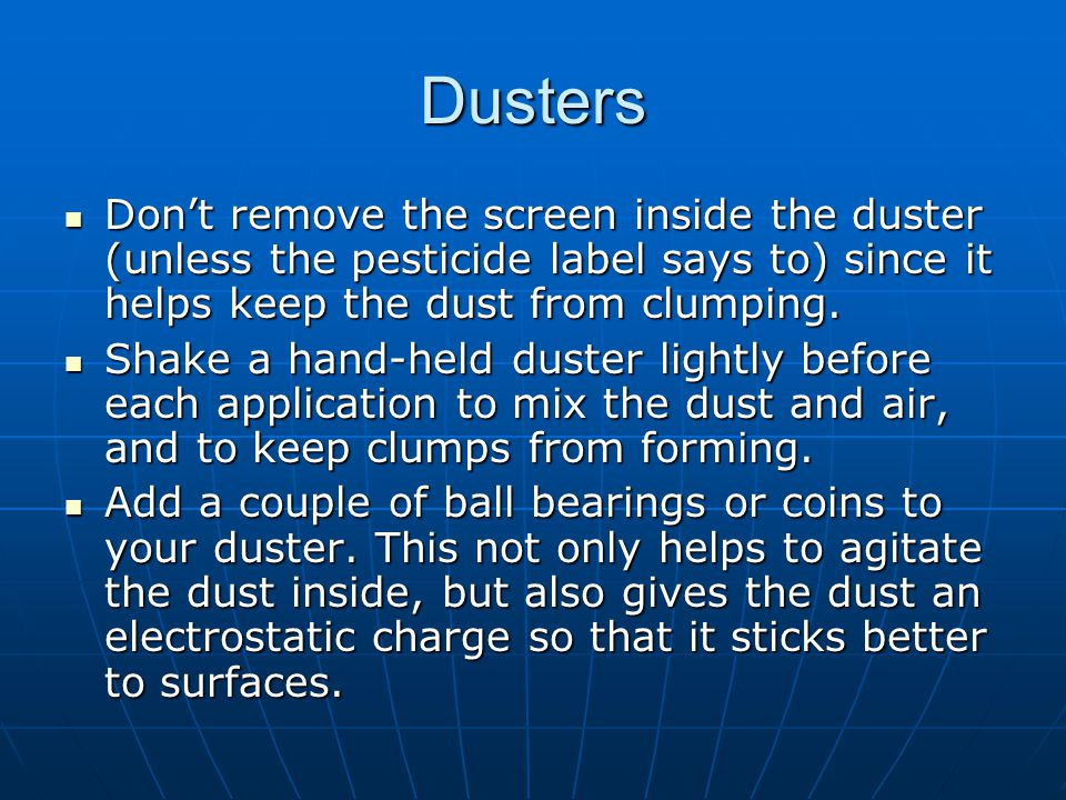 Dusters Dont remove the screen inside the duster (unless the pesticide label says to) since it helps keep the dust from clumping. Dont remove the scre