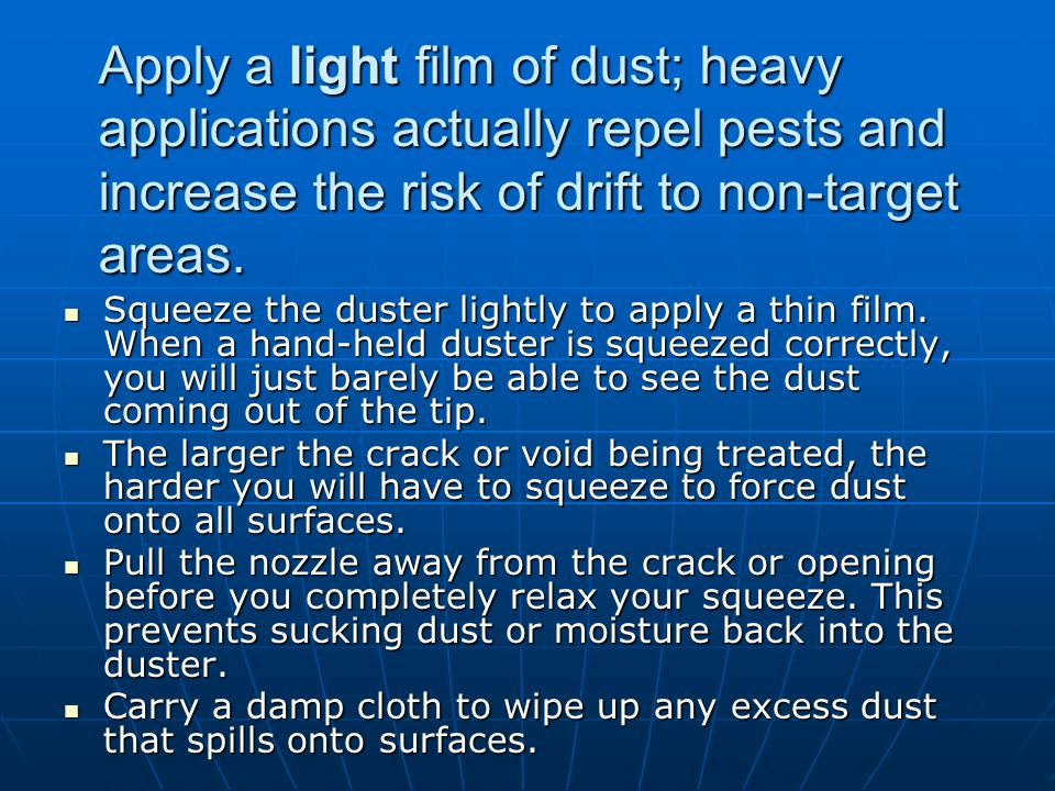 Apply a light film of dust; heavy applications actually repel pests and increase the risk of drift to non-target areas. Squeeze the duster lightly to