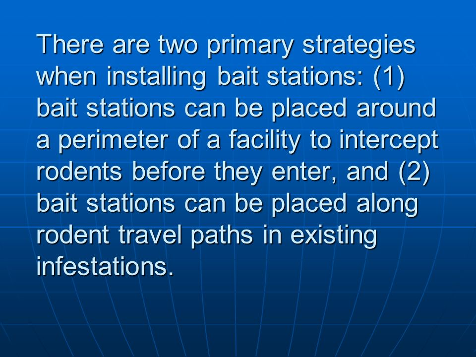 There are two primary strategies when installing bait stations: (1) bait stations can be placed around a perimeter of a facility to intercept rodents