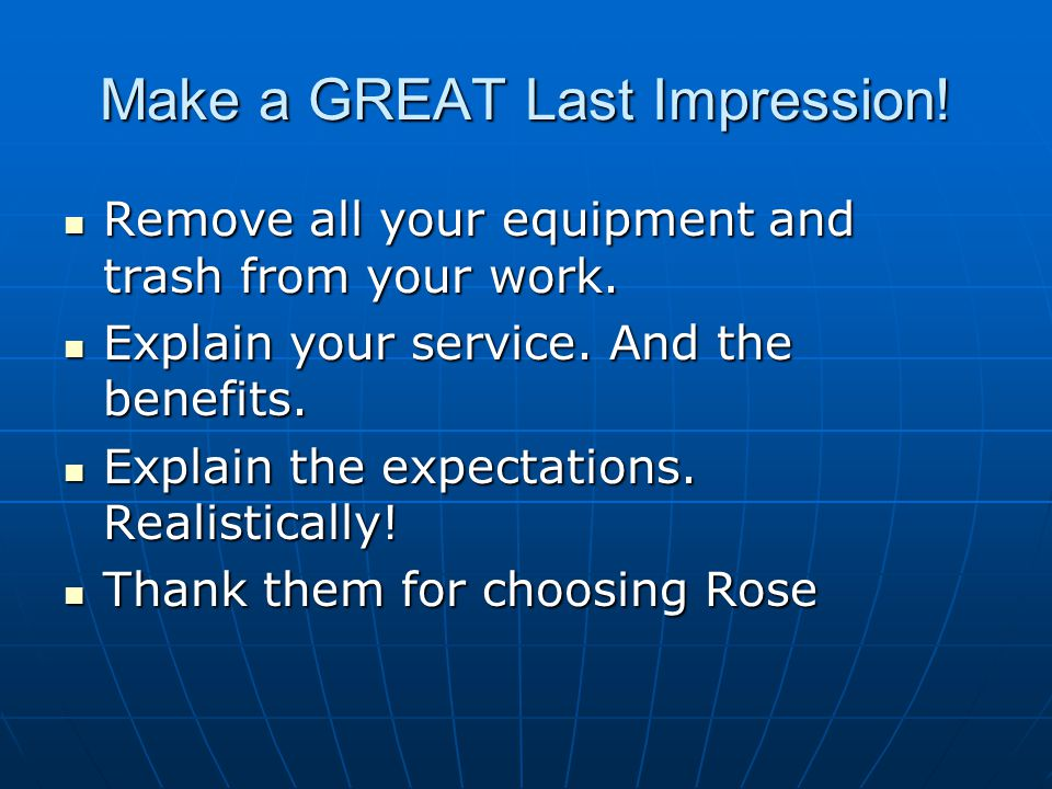 Make a GREAT Last Impression! Remove all your equipment and trash from your work. Remove all your equipment and trash from your work. Explain your ser