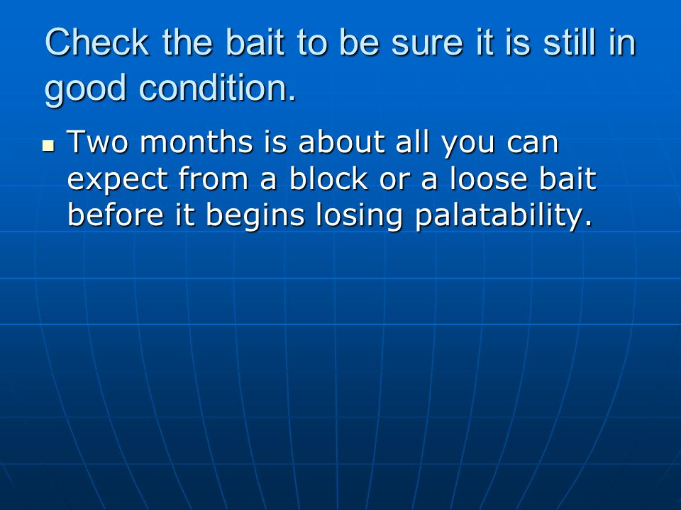 Check the bait to be sure it is still in good condition. Two months is about all you can expect from a block or a loose bait before it begins losing p