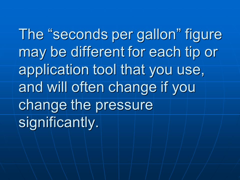 The seconds per gallon figure may be different for each tip or application tool that you use, and will often change if you change the pressure signifi