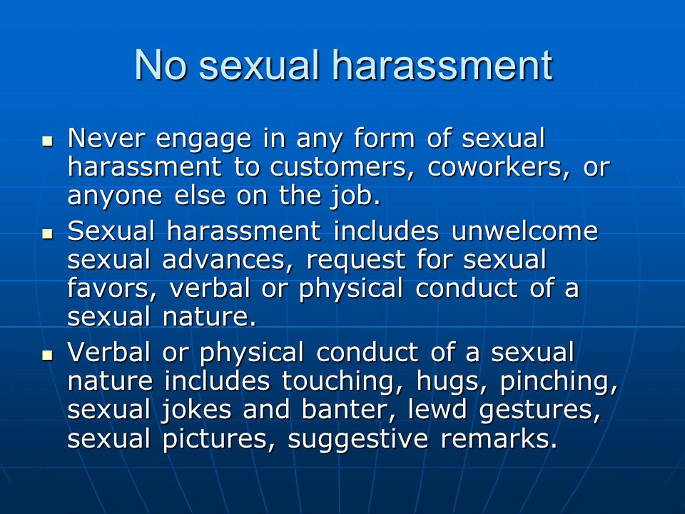 No sexual harassment Never engage in any form of sexual harassment to customers, coworkers, or anyone else on the job. Never engage in any form of sex