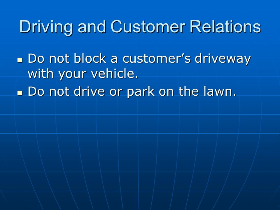 Driving and Customer Relations Do not block a customers driveway with your vehicle. Do not block a customers driveway with your vehicle. Do not drive