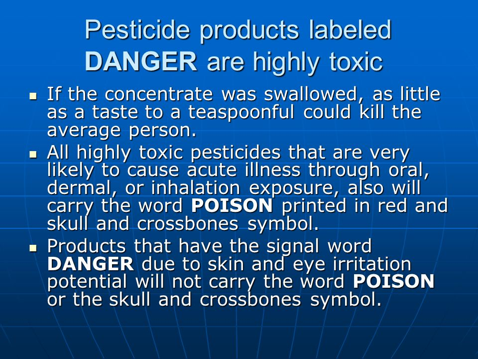 Pesticide products labeled DANGER are highly toxic If the concentrate was swallowed, as little as a taste to a teaspoonful could kill the average pers